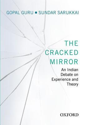 The Cracked Mirror: An Indian Debate on Experience and Theory Gopal Guru