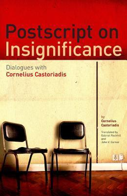 PostScript on Insignificance: Dialogues with Cornelius Castoriadis Cornelius Castoriadis
