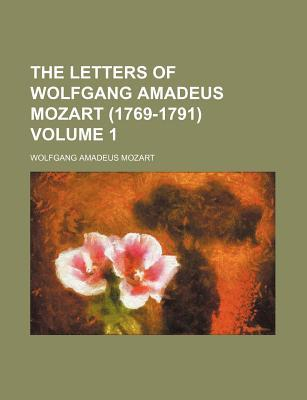 The Letters of Wolfgang Amadeus Mozart (1769-1791) (Volume 1)  by  Wolfgang Amadeus Mozart