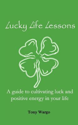 Lucky Life Lessons: A Guide to Cultivating Luck and Positive Energy in Your Life  by  Tony Wargo