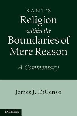 Kants Religion Within the Boundaries of Mere Reason: A Commentary  by  James DiCenso