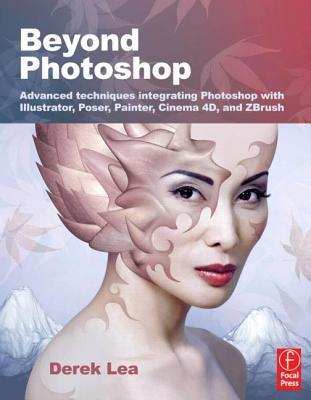 Beyond Photoshop: Advanced Techniques Integrating Photoshop with Illustrator, Poser, Painter, Cinema 4D and ZBrush Derek Lea