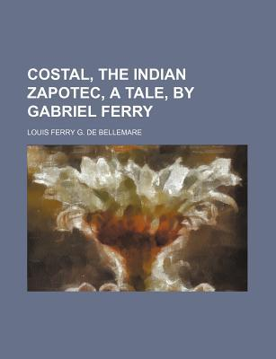 Costal, the Indian Zapotec, a Tale, Gabriel Ferry by Louis Ferry G. De Bellemare