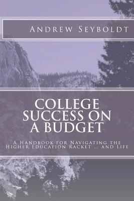 College Success on a Budget: A Handbook for Navigating the Higher Education Racket ... and Life Andrew Seyboldt