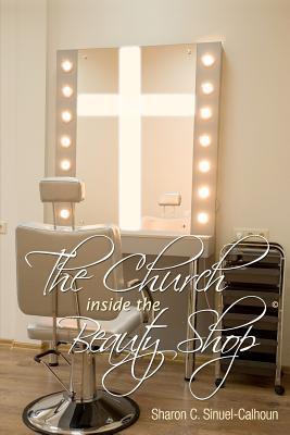 The Church Inside the Beauty Shop Sharon Cynthia Sinuel-Calhoun