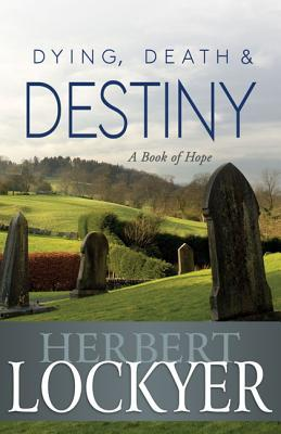 Dying, Death & Destiny: A Book of Hope Herbert Lockyer