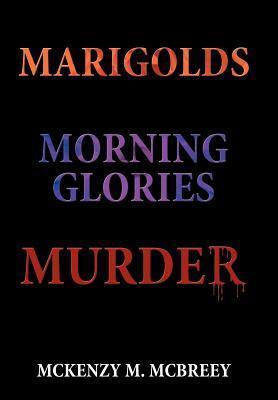 Marigolds...Morning Glories...Murder: The Garden Club Murder Mystery Series McKenzy M. McBreey