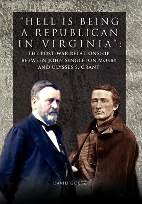 Hell Is Being Republican in Virginia: The Post-War Relationship Between John Singleton Mosby and Ulysses S. Grant  by  David Goetz