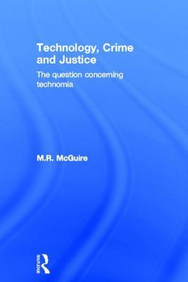 Technology, Crime and Justice: The Question Concerning Technomia Michael McGuire