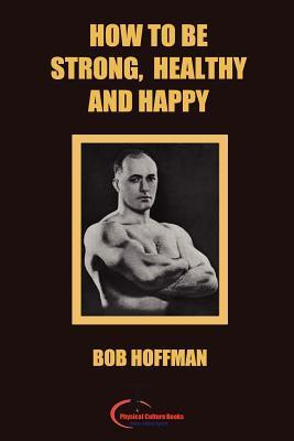 How to Be Strong, Healthy and Happy  by  Bob Hoffman