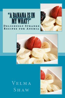A Banana Is in My What!: Deliciously Strange Recipes for Anemia  by  Velma J. Shaw