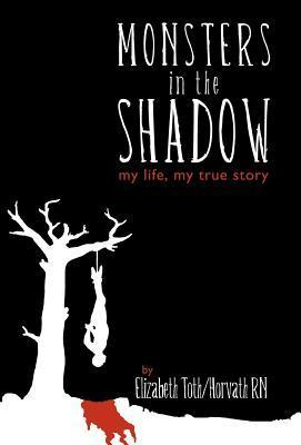 Monsters in the Shadow: My Life, a True Story  by  Elizabeth Horvath