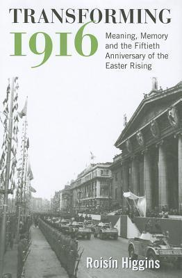 Transforming 1916: Meaning, Memory and the Fiftieth Anniversary of the Easter Rising Rois-N Higgins