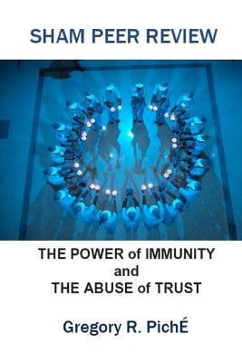 Sham Peer Review: The Power of Immunity and the Abuse of Trust  by  Gregory R. Piche