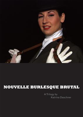 Nouvelle Burlesque Brutal: A Trilogy  by  Katrina Daschner by Katrina Daschner