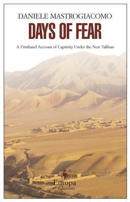 Days of Fear: A Firsthand Account of Captivity Under the New Taliban Daniele Mastrogiacomo
