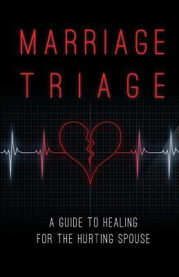 Marriage Triage: A Guide to Healing for the Hurting Spouse Robert S. Goode