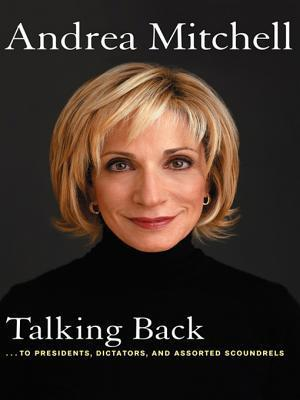Talking Back: . . . to Presidents, Dictators, and Assorted Scoundrels Andrea Mitchell