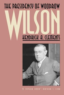 The Presidency of Woodrow Wilson Kendrick A. Clements