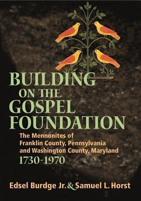 Building on the Gospel Foundation: The Mennonites of Franklin County, Pennsylvania and Washington County, Maryland, 1730-1970 Edsel Burdge