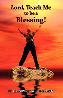 Lord, Teach Me to Be a Blessing!  by  Cassundra White-Elliott