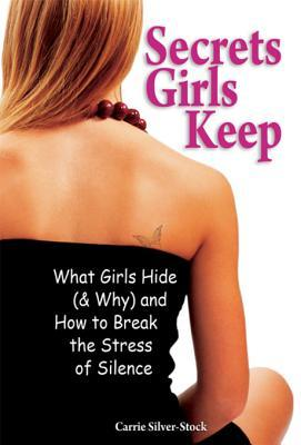 Secrets Girls Keep: What Girls Hide (& Why) and How to Break the Stress of Silence  by  Carrie Silver-Stock