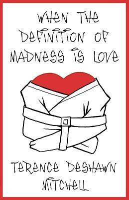 When the Definition of Madness Is Love Terence Deshawn Mitchell