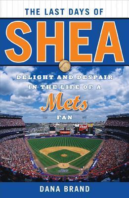 The Last Days of Shea: Delight and Despair in the Life of a Mets Fan  by  Dana Brand