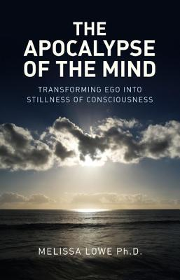 The Apocalypse of the Mind: Transforming Ego Into Stillness of Consciousness  by  Melissa Lowe