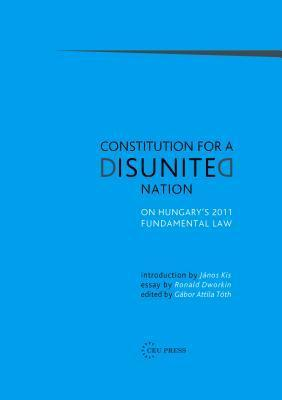 Constitution for a Disunited Nation: On Hungarys 2011 Fundamental Law Gabor Attila Toth