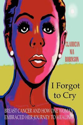 I Forgot to Cry: Breast Cancer and How One Woman Embraced Her Journey to Healing  by  Claudean Nia Robinson