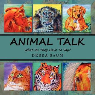 Animal Talk: What Do They Have to Say? Debra Saum