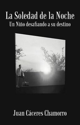 La Soledad de La Noche: Un Ni O Desafiando a Su Destino  by  Juan C. Chamorro