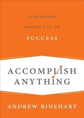 Accomplish Anything: Surprising Shortcuts to Success  by  Andrew Rinehart