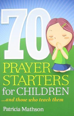 70 Prayer Starters for Children: And Those Who Teach Them  by  Patricia Mathson