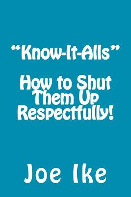 Know-It-Alls - How to Shut Them Up Respectfully!  by  Joe Ike