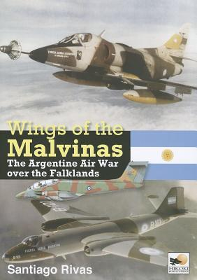 Wings of the Malvinas: The Argentine Air War Over the Falklands  by  Santiago Rivas
