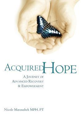 Acquired Hope: A Journey of Advanced Recovery and Empowerment Nicole Matoushek