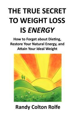 The True Secret to Weight Loss Is Energy: How to Forget about Dieting, Restore Your Natural Energy, and Attain Your Ideal Weight  by  Randy Colton Rolfe