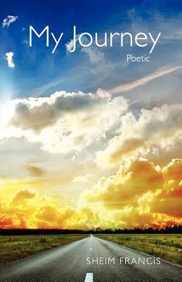 My Journey, Poetic  by  Sheim Francis