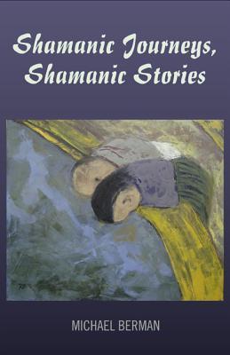Shamanic Journeys, Shamanic Stories Michael Berman