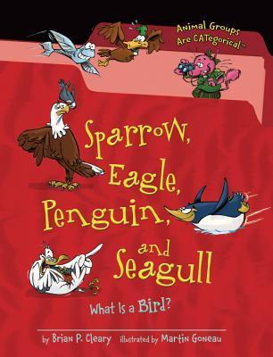 Sparrow, Eagle, Penguin, and Seagull: What Is a Bird?  by  Brian P. Cleary