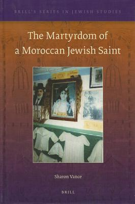 The Martyrdom of a Moroccan Jewish Saint  by  Sharon Vance
