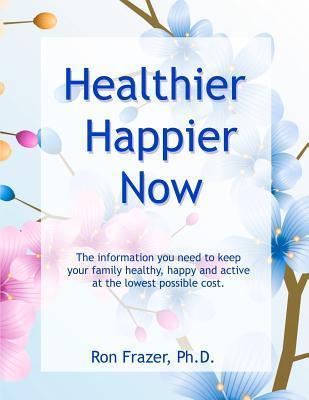 Healthier Happier Now  by  Ron Frazer