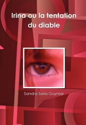 Irina Ou La Tentation Du Diable  by  Sandra Soria Guymar