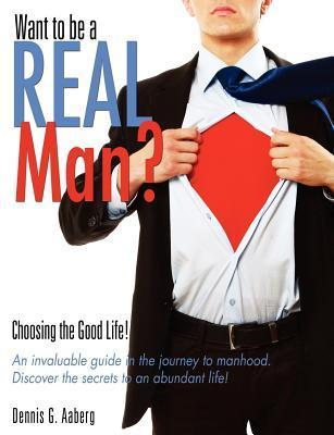 Want to Be a Real Man? Dennis G. Aaberg
