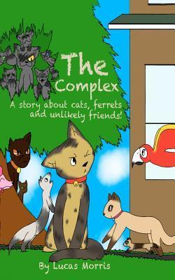 The Complex: A Story about Cats Ferrets and Unlikely Friends Lucas James Morris