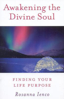 Awakening the Divine Soul: Finding Your Life Purpose  by  Rosanna Ienco