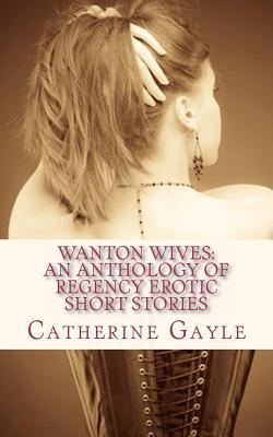 Wanton Wives: An Anthology of Regency Erotic Short Stories Catherine Gayle
