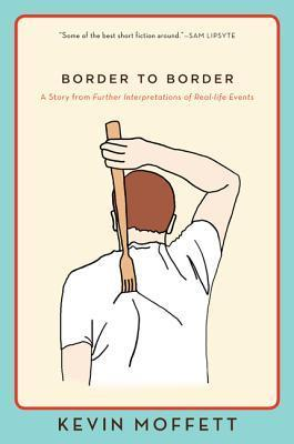 Border to Border: A Story from Further Interpretations of Real-Life Events Kevin Moffett